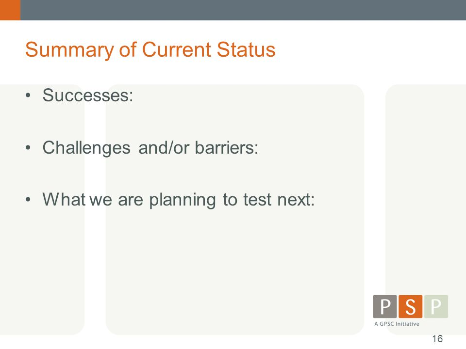 Summary of Current Status Successes: Challenges and/or barriers: What we are planning to test next: 16