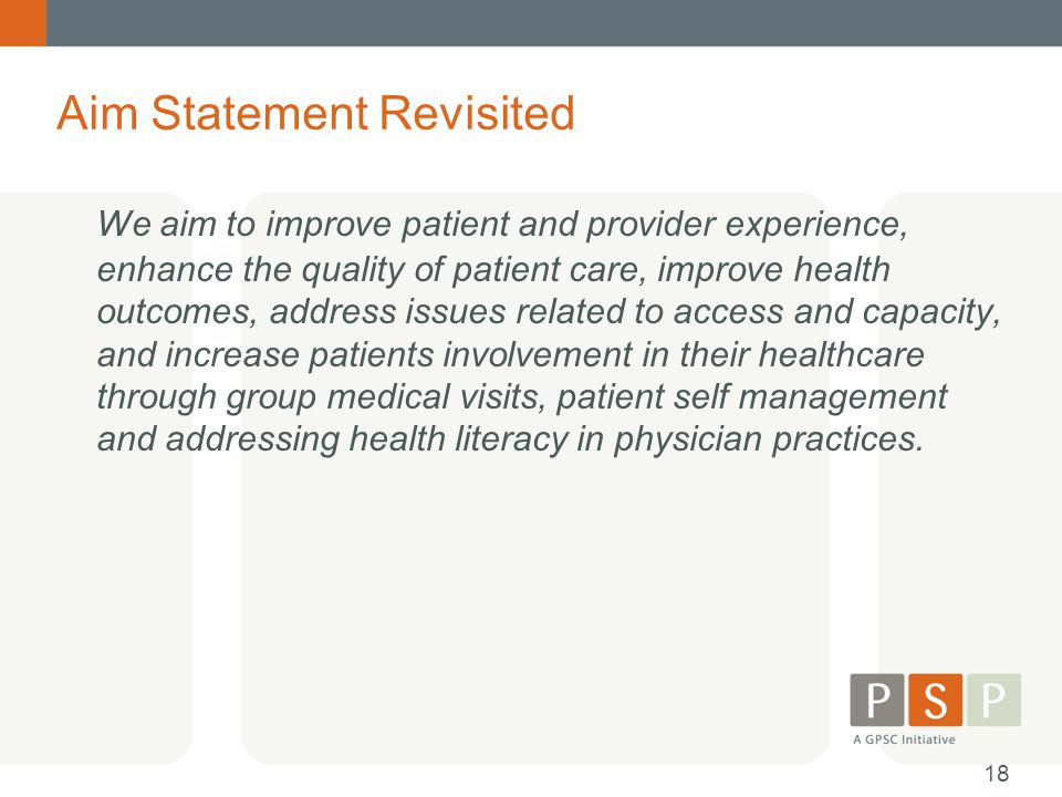 Aim Statement Revisited We aim to improve patient and provider experience, enhance the quality of patient care, improve health outcomes, address issues related to access and capacity, and increase patients involvement in their healthcare through group medical visits, patient self management and addressing health literacy in physician practices.