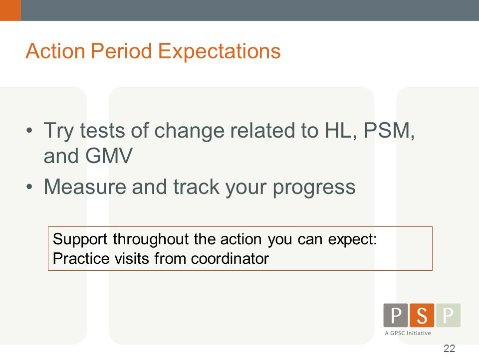 Action Period Expectations Try tests of change related to HL, PSM, and GMV Measure and track your progress Support throughout the action you can expec