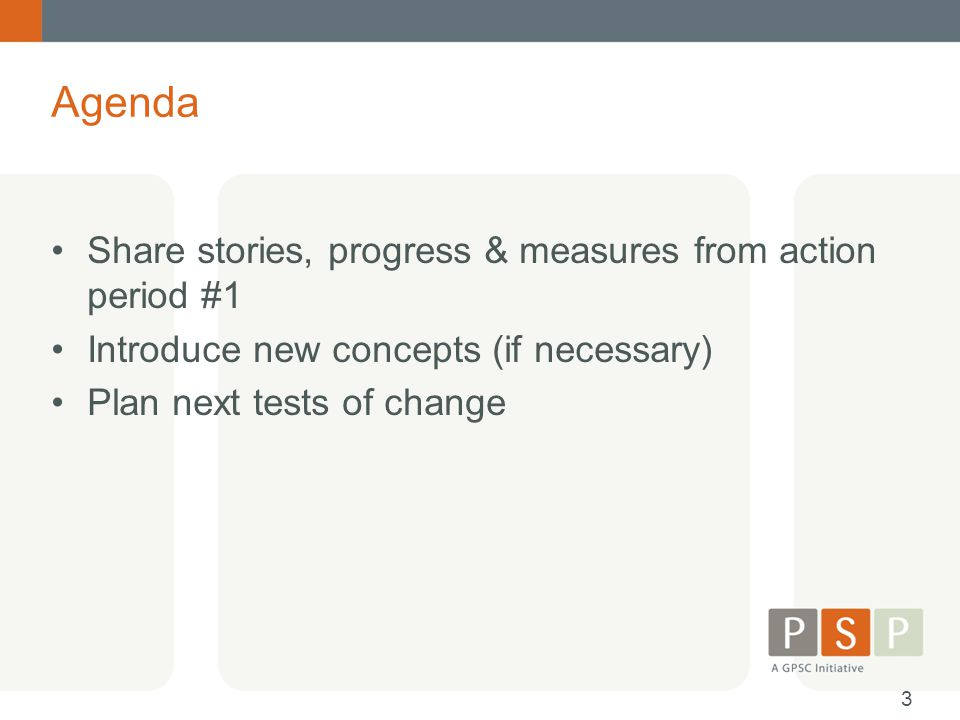 Agenda Share stories, progress & measures from action period #1 Introduce new concepts (if necessary) Plan next tests of change 3