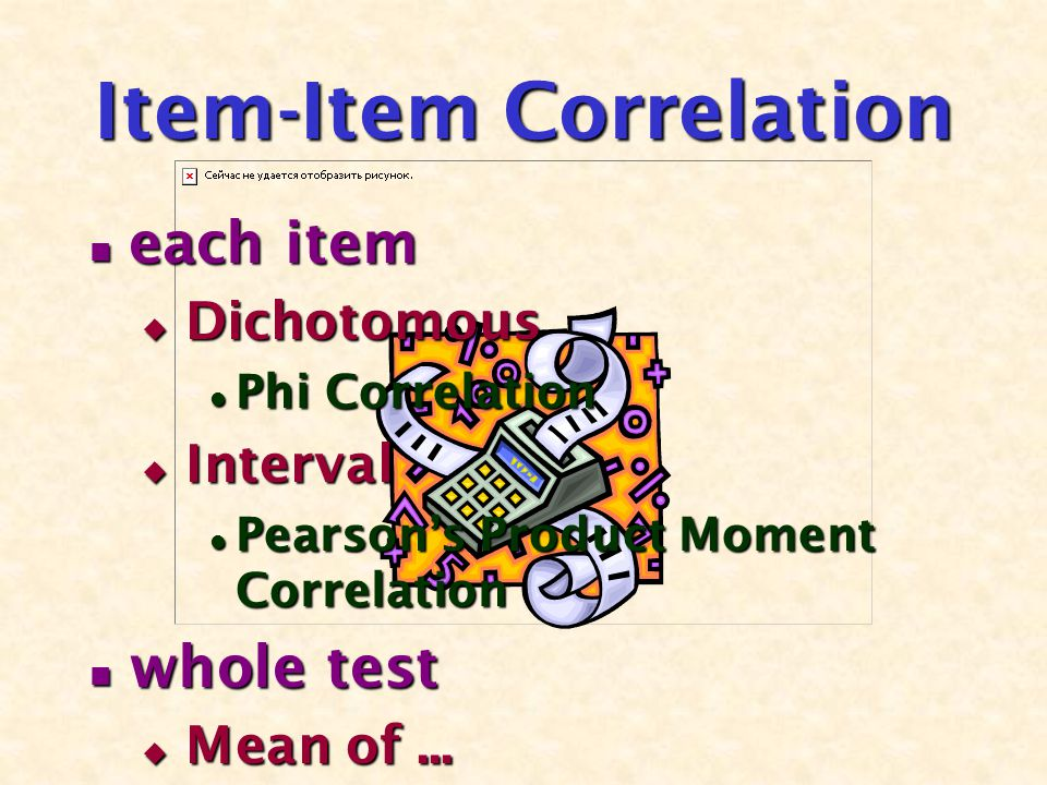 Item-Item Correlation each item each item  Dichotomous Phi Correlation Phi Correlation  Interval Pearson's Product Moment Correlation Pearson's Prod
