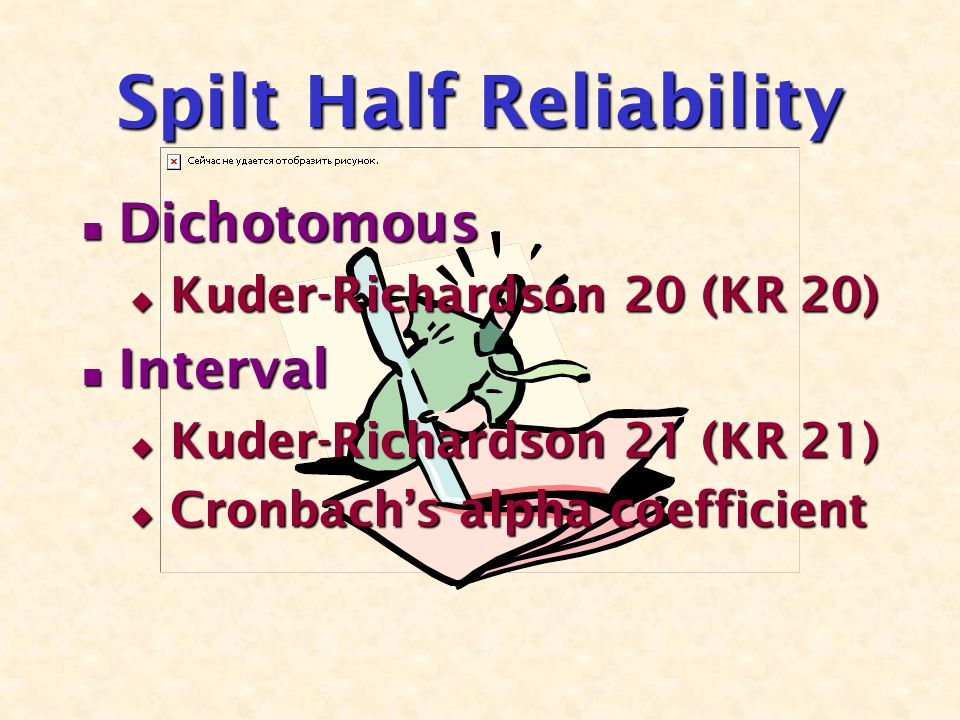 Spilt Half Reliability Dichotomous Dichotomous  Kuder-Richardson 20 (KR 20) Interval Interval  Kuder-Richardson 21 (KR 21)  Cronbach's alpha coefficient