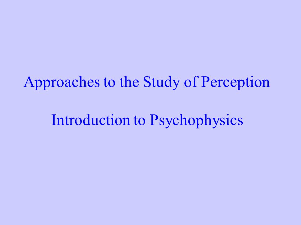 Approaches to the Study of Perception Introduction to Psychophysics