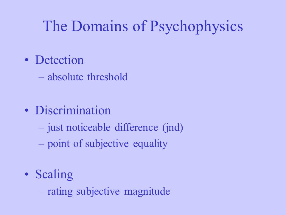 The Domains of Psychophysics Detection –absolute threshold Discrimination –just noticeable difference (jnd) –point of subjective equality Scaling –rat