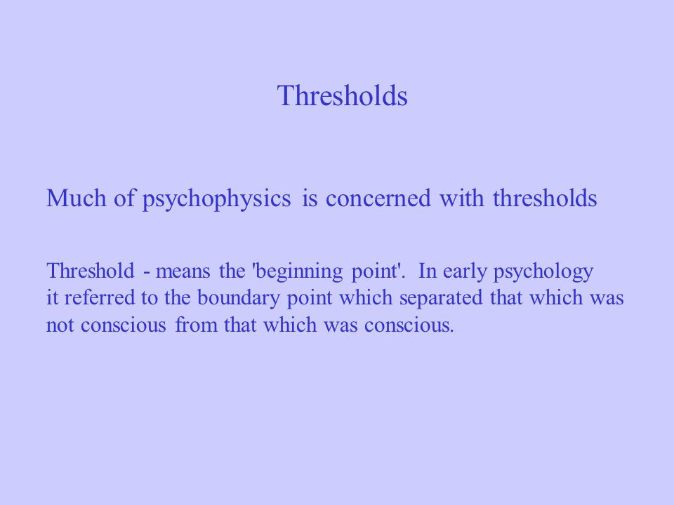 Thresholds Much of psychophysics is concerned with thresholds Threshold - means the 'beginning point'. In early psychology it referred to the boundary
