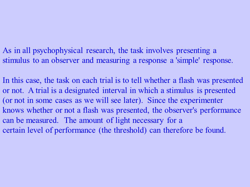 As in all psychophysical research, the task involves presenting a stimulus to an observer and measuring a response a 'simple' response. In this case,