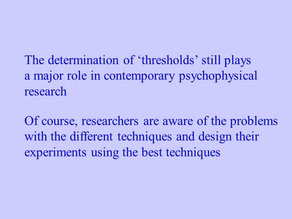 The determination of 'thresholds' still plays a major role in contemporary psychophysical research Of course, researchers are aware of the problems wi