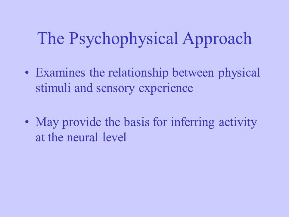 The Psychophysical Approach Examines the relationship between physical stimuli and sensory experience May provide the basis for inferring activity at
