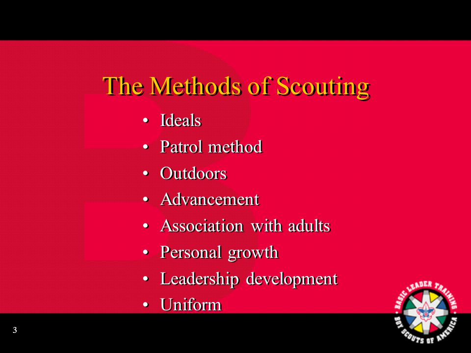 3 The Methods of Scouting Ideals Patrol method Outdoors Advancement Association with adults Personal growth Leadership development Uniform Ideals Patrol method Outdoors Advancement Association with adults Personal growth Leadership development Uniform