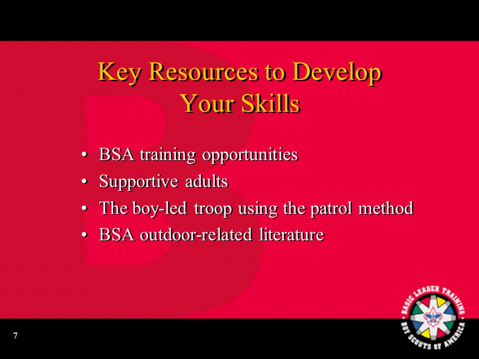 7 Key Resources to Develop Your Skills BSA training opportunities Supportive adults The boy-led troop using the patrol method BSA outdoor-related literature BSA training opportunities Supportive adults The boy-led troop using the patrol method BSA outdoor-related literature