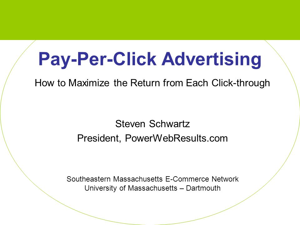 Pay-Per-Click Advertising How to Maximize the Return from Each Click-through Steven Schwartz President, PowerWebResults.com Southeastern Massachusetts E-Commerce Network University of Massachusetts – Dartmouth