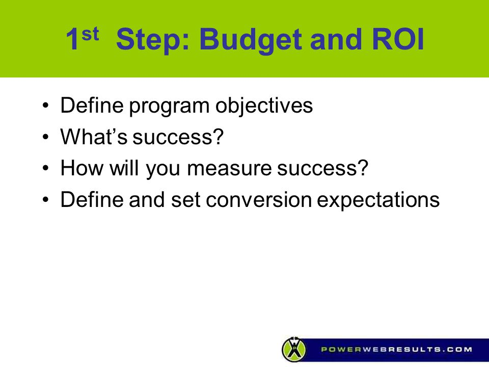 1 st Step: Budget and ROI Define program objectives What's success? How will you measure success? Define and set conversion expectations