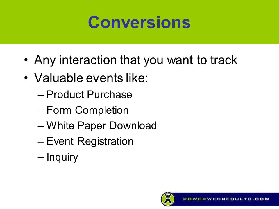 Conversions Any interaction that you want to track Valuable events like: –Product Purchase –Form Completion –White Paper Download –Event Registration