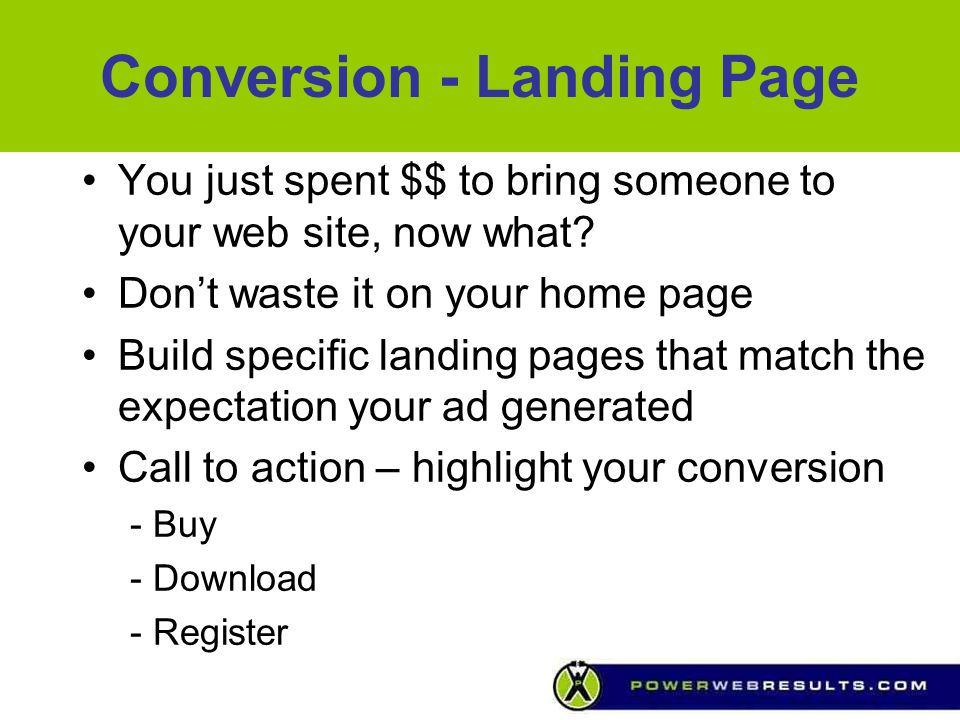 Conversion - Landing Page You just spent $$ to bring someone to your web site, now what? Don't waste it on your home page Build specific landing pages