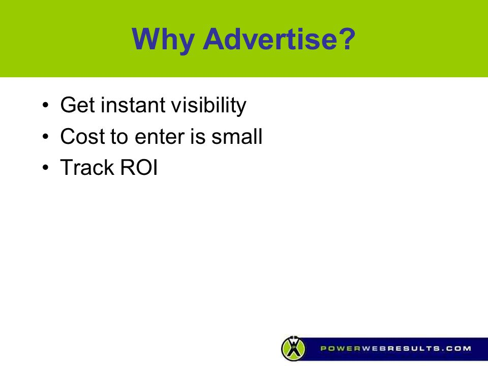 Why Advertise Get instant visibility Cost to enter is small Track ROI