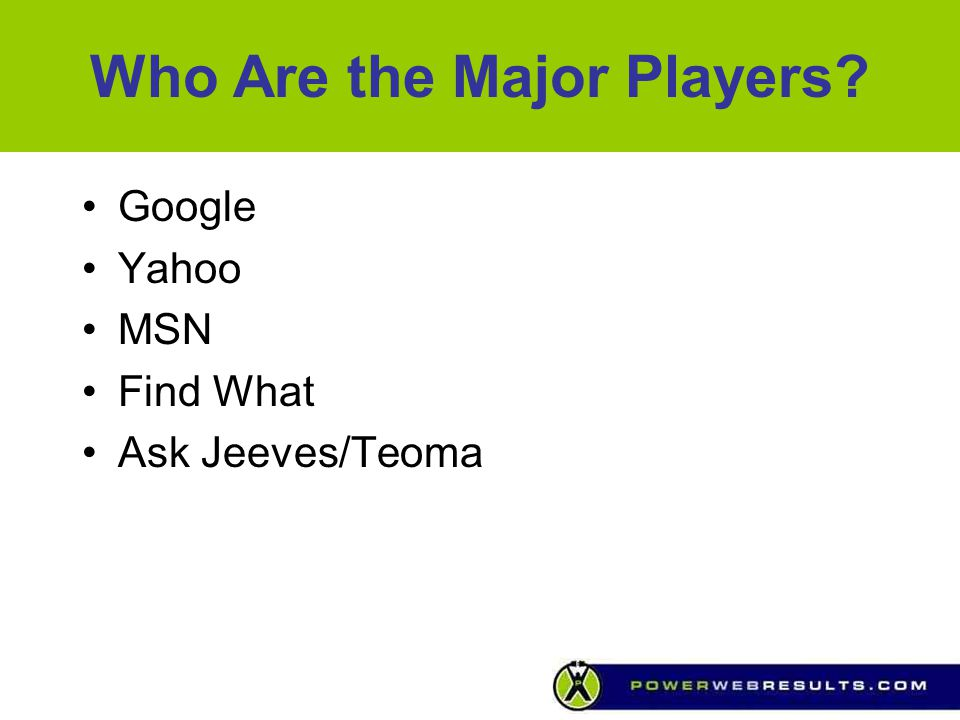 Who Are the Major Players? Google Yahoo MSN Find What Ask Jeeves/Teoma