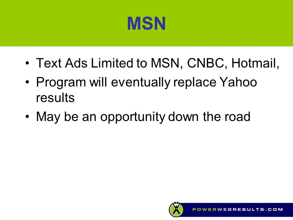 MSN Text Ads Limited to MSN, CNBC, Hotmail, Program will eventually replace Yahoo results May be an opportunity down the road