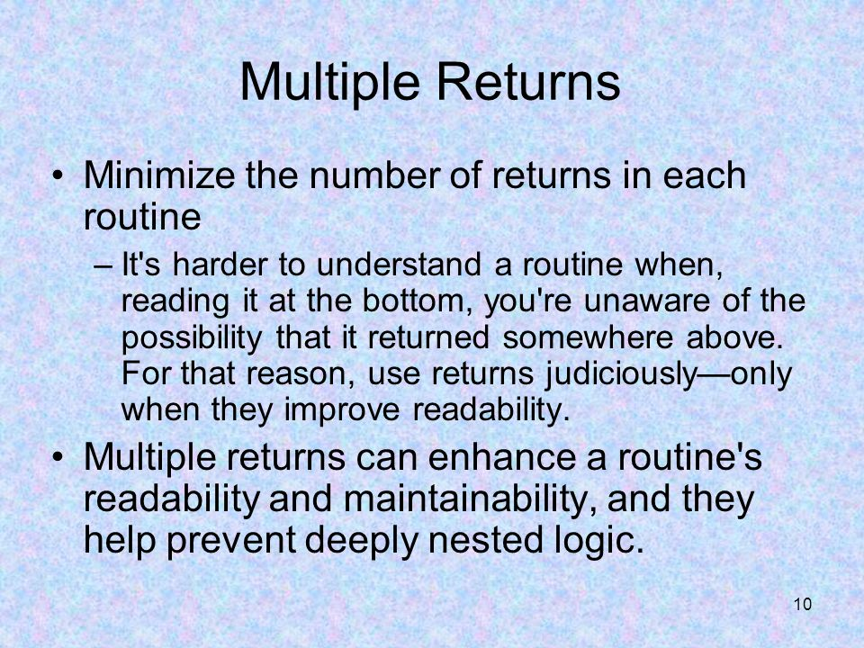 10 Multiple Returns Minimize the number of returns in each routine –It s harder to understand a routine when, reading it at the bottom, you re unaware of the possibility that it returned somewhere above.