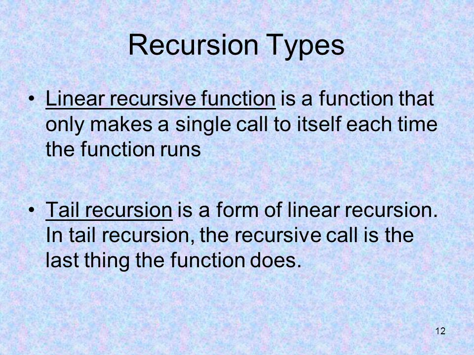 12 Recursion Types Linear recursive function is a function that only makes a single call to itself each time the function runs Tail recursion is a form of linear recursion.