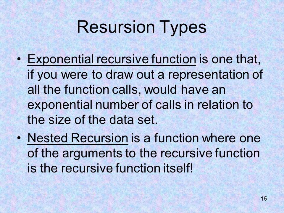 15 Resursion Types Exponential recursive function is one that, if you were to draw out a representation of all the function calls, would have an exponential number of calls in relation to the size of the data set.
