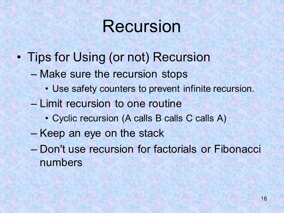 16 Tips for Using (or not) Recursion –Make sure the recursion stops Use safety counters to prevent infinite recursion.