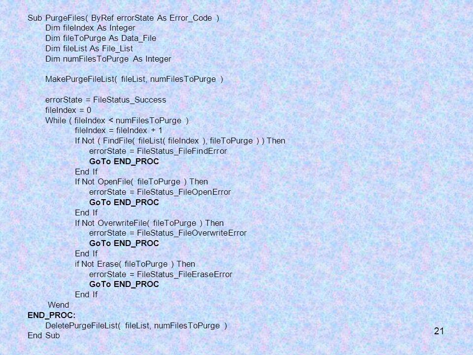 21 Sub PurgeFiles( ByRef errorState As Error_Code ) Dim fileIndex As Integer Dim fileToPurge As Data_File Dim fileList As File_List Dim numFilesToPurg