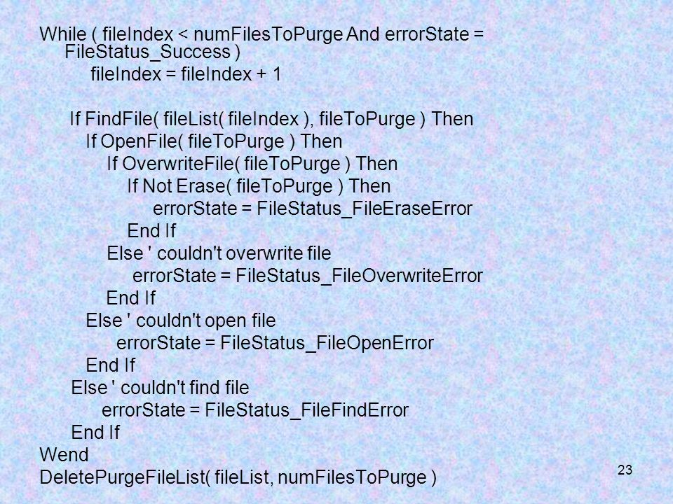 23 While ( fileIndex < numFilesToPurge And errorState = FileStatus_Success ) fileIndex = fileIndex + 1 If FindFile( fileList( fileIndex ), fileToPurge ) Then If OpenFile( fileToPurge ) Then If OverwriteFile( fileToPurge ) Then If Not Erase( fileToPurge ) Then errorState = FileStatus_FileEraseError End If Else couldn t overwrite file errorState = FileStatus_FileOverwriteError End If Else couldn t open file errorState = FileStatus_FileOpenError End If Else couldn t find file errorState = FileStatus_FileFindError End If Wend DeletePurgeFileList( fileList, numFilesToPurge )