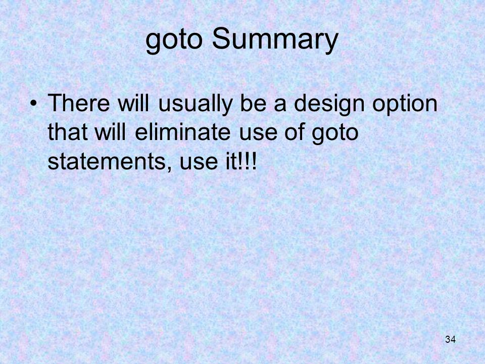 34 goto Summary There will usually be a design option that will eliminate use of goto statements, use it!!!