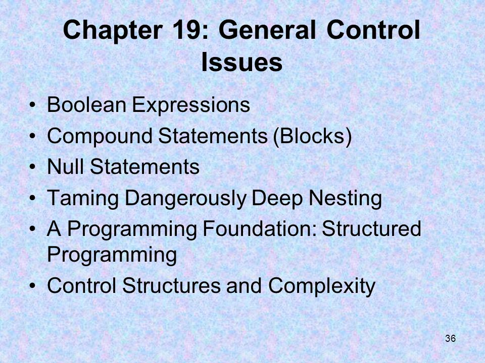 36 Chapter 19: General Control Issues Boolean Expressions Compound Statements (Blocks) Null Statements Taming Dangerously Deep Nesting A Programming Foundation: Structured Programming Control Structures and Complexity