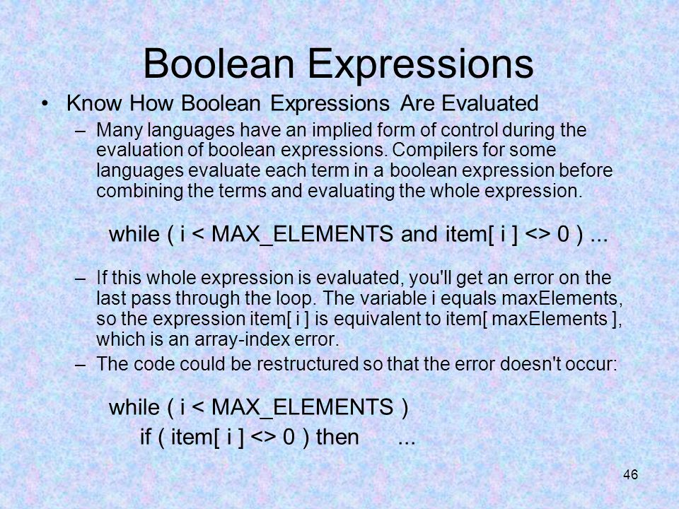 46 Boolean Expressions Know How Boolean Expressions Are Evaluated –Many languages have an implied form of control during the evaluation of boolean expressions.