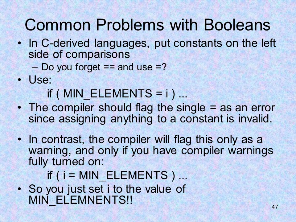 47 Common Problems with Booleans In C-derived languages, put constants on the left side of comparisons –Do you forget == and use =.
