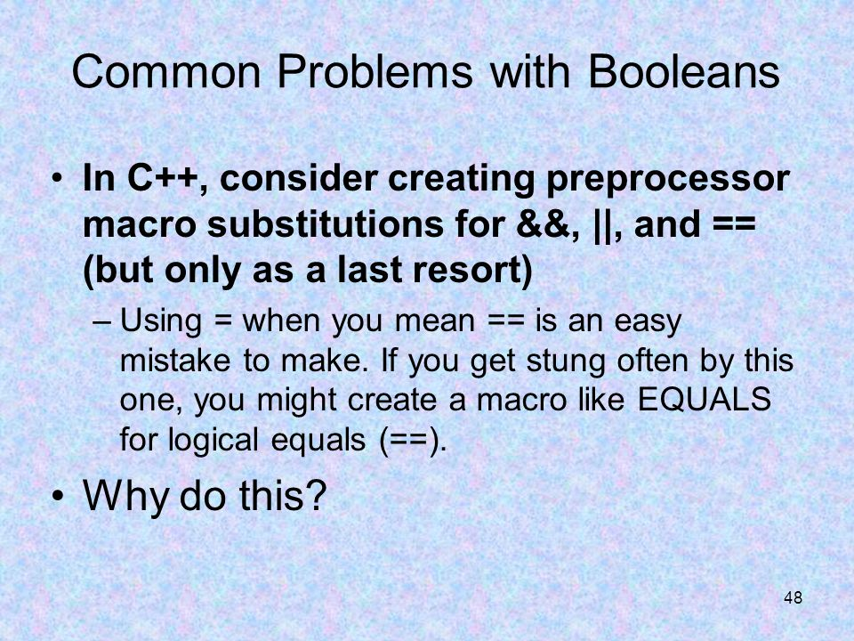 48 Common Problems with Booleans In C++, consider creating preprocessor macro substitutions for &&, ||, and == (but only as a last resort) –Using = when you mean == is an easy mistake to make.