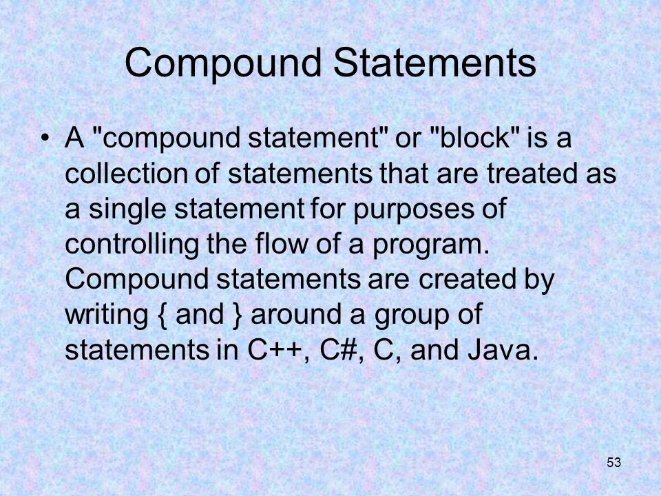 53 Compound Statements A compound statement or block is a collection of statements that are treated as a single statement for purposes of controlling the flow of a program.