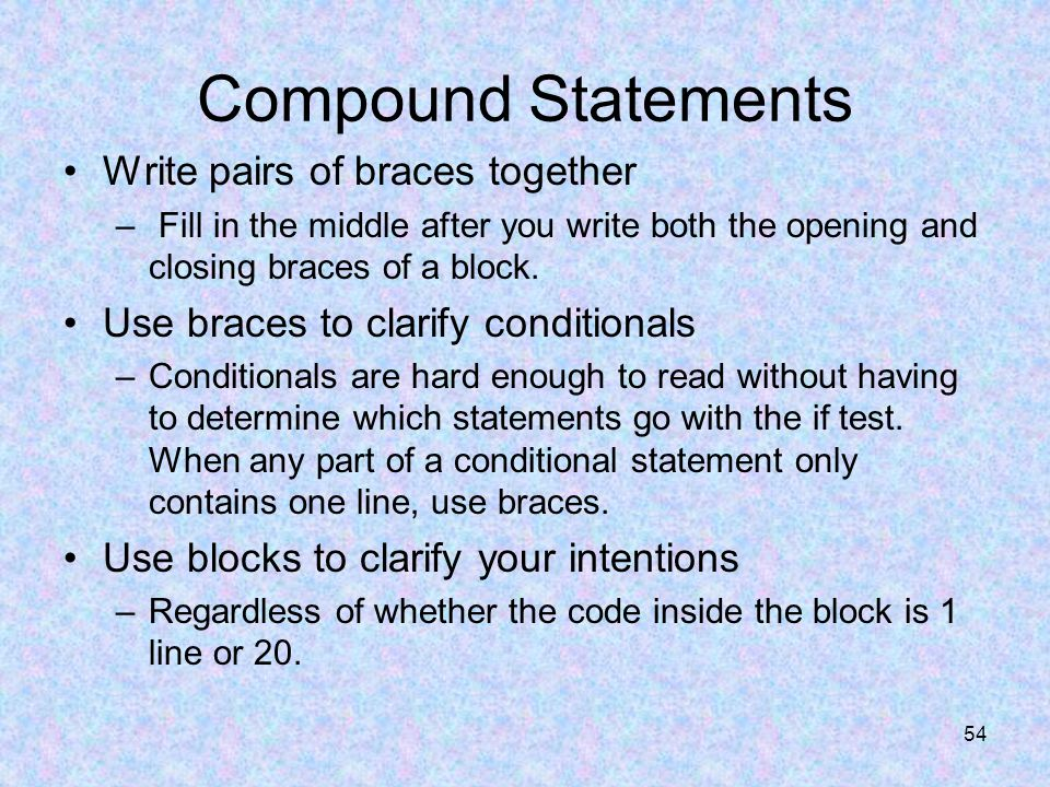 54 Compound Statements Write pairs of braces together – Fill in the middle after you write both the opening and closing braces of a block.