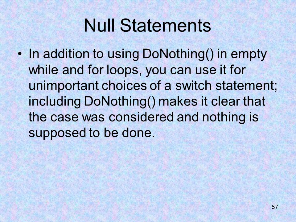 57 Null Statements In addition to using DoNothing() in empty while and for loops, you can use it for unimportant choices of a switch statement; including DoNothing() makes it clear that the case was considered and nothing is supposed to be done.