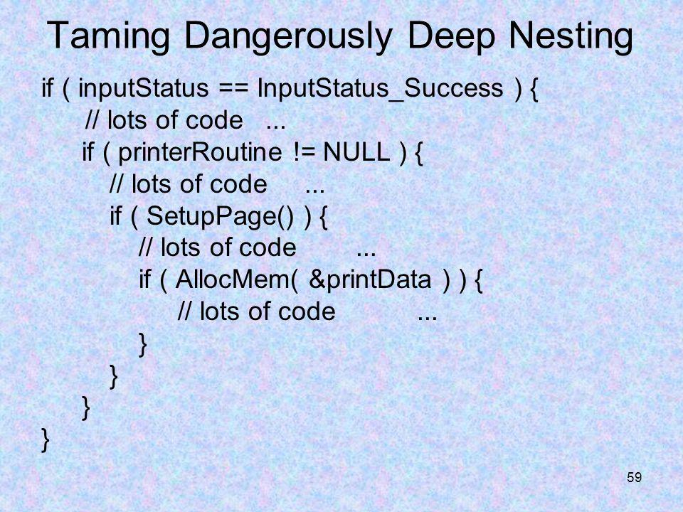 59 Taming Dangerously Deep Nesting if ( inputStatus == InputStatus_Success ) { // lots of code... if ( printerRoutine != NULL ) { // lots of code... i