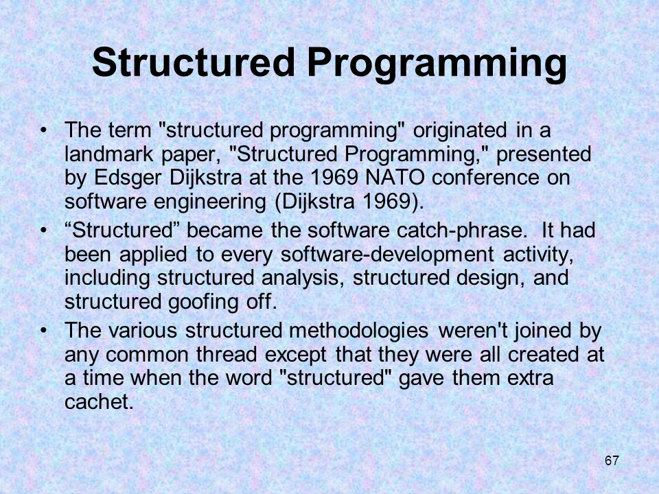 67 Structured Programming The term structured programming originated in a landmark paper, Structured Programming, presented by Edsger Dijkstra at the 1969 NATO conference on software engineering (Dijkstra 1969).