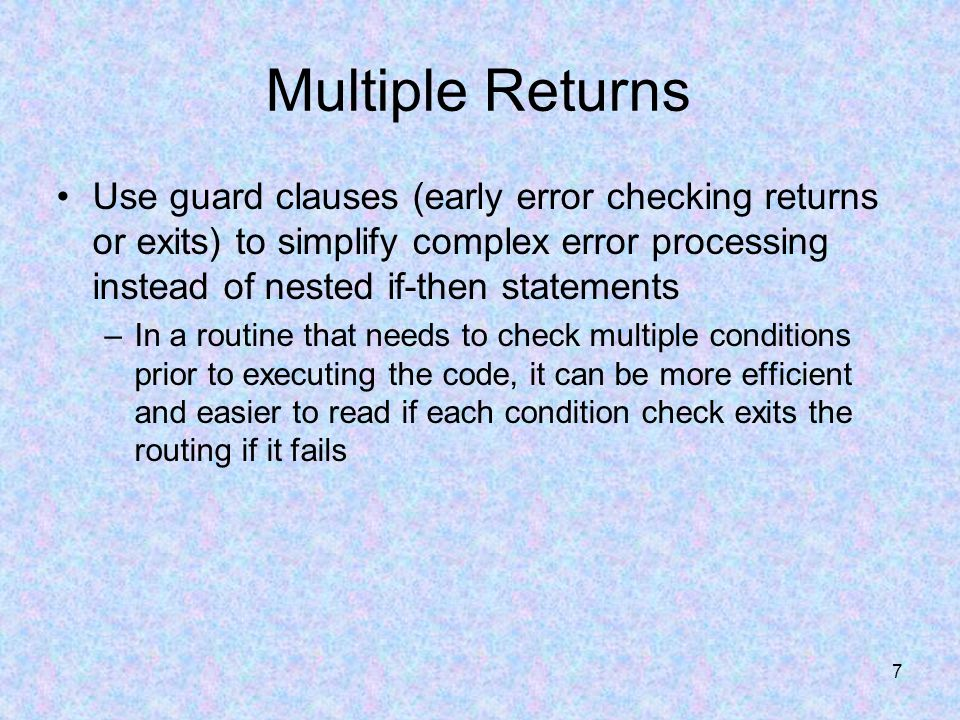 7 Multiple Returns Use guard clauses (early error checking returns or exits) to simplify complex error processing instead of nested if-then statements –In a routine that needs to check multiple conditions prior to executing the code, it can be more efficient and easier to read if each condition check exits the routing if it fails