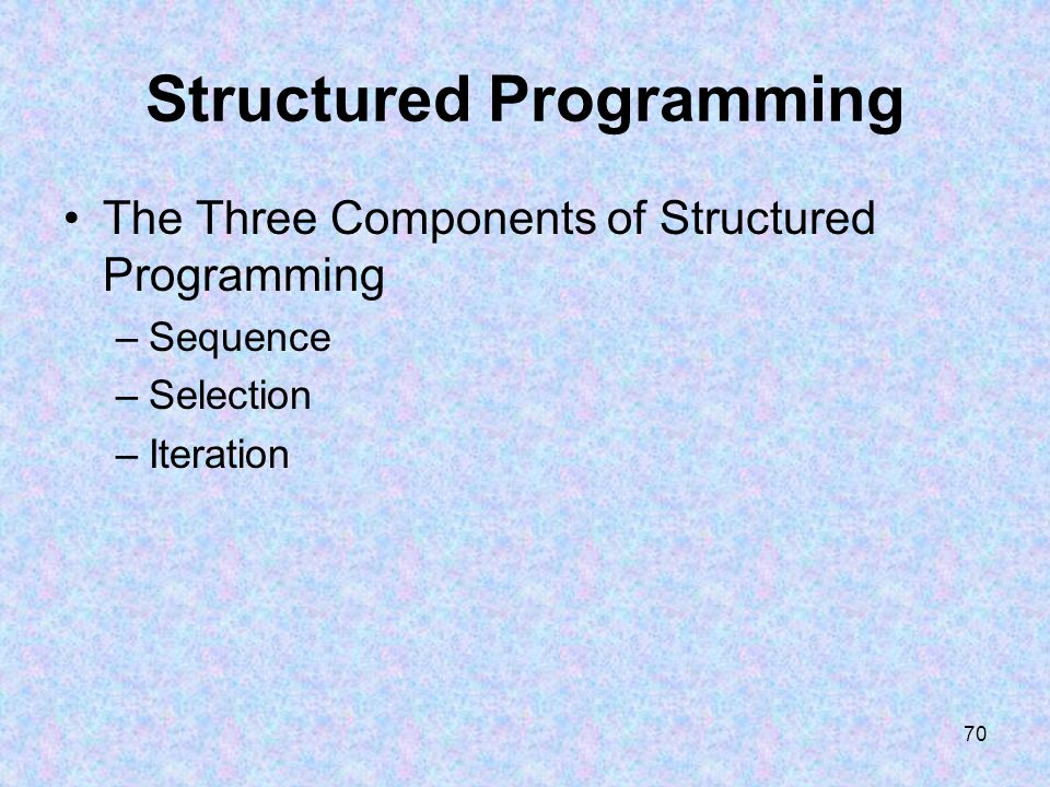 70 Structured Programming The Three Components of Structured Programming –Sequence –Selection –Iteration
