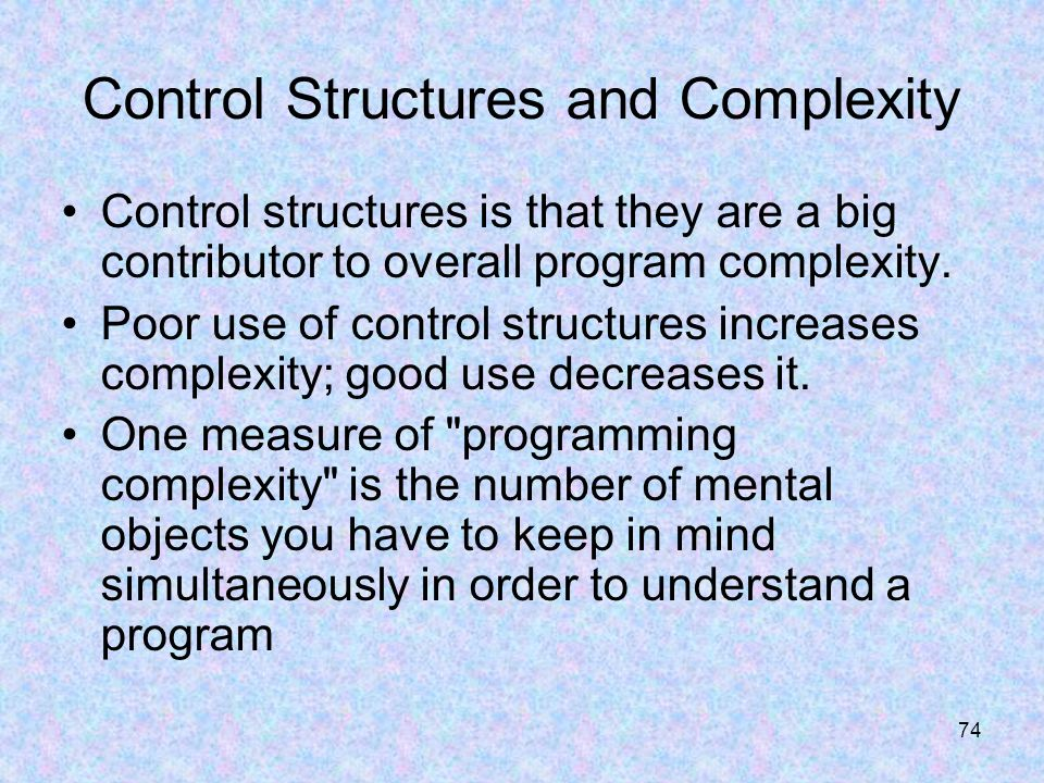 74 Control Structures and Complexity Control structures is that they are a big contributor to overall program complexity.