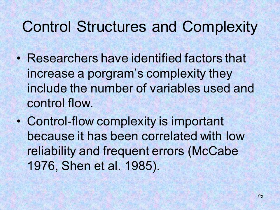 75 Control Structures and Complexity Researchers have identified factors that increase a porgram's complexity they include the number of variables used and control flow.