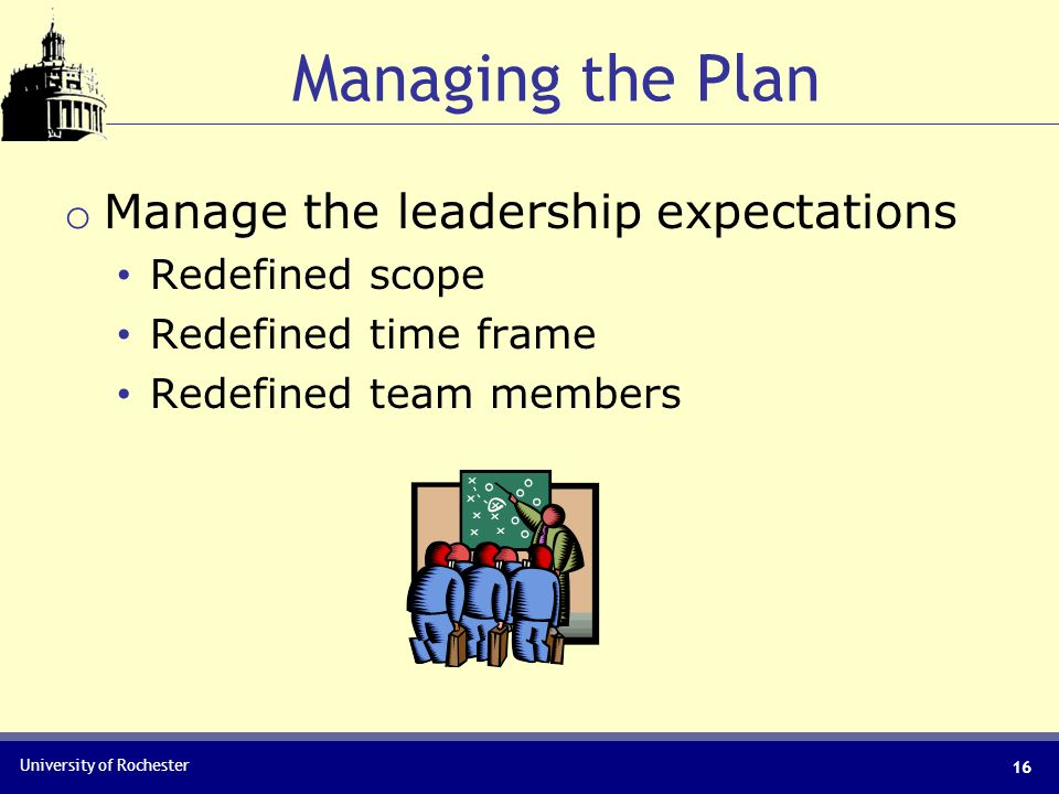 University of Rochester Managing the Plan 16 o Manage the leadership expectations Redefined scope Redefined time frame Redefined team members