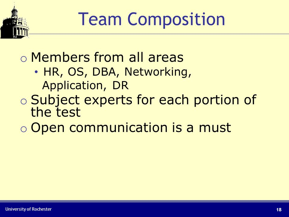 University of Rochester 18 Team Composition o Members from all areas HR, OS, DBA, Networking, Application, DR o Subject experts for each portion of the test o Open communication is a must