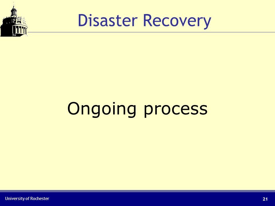 University of Rochester Disaster Recovery Ongoing process 21