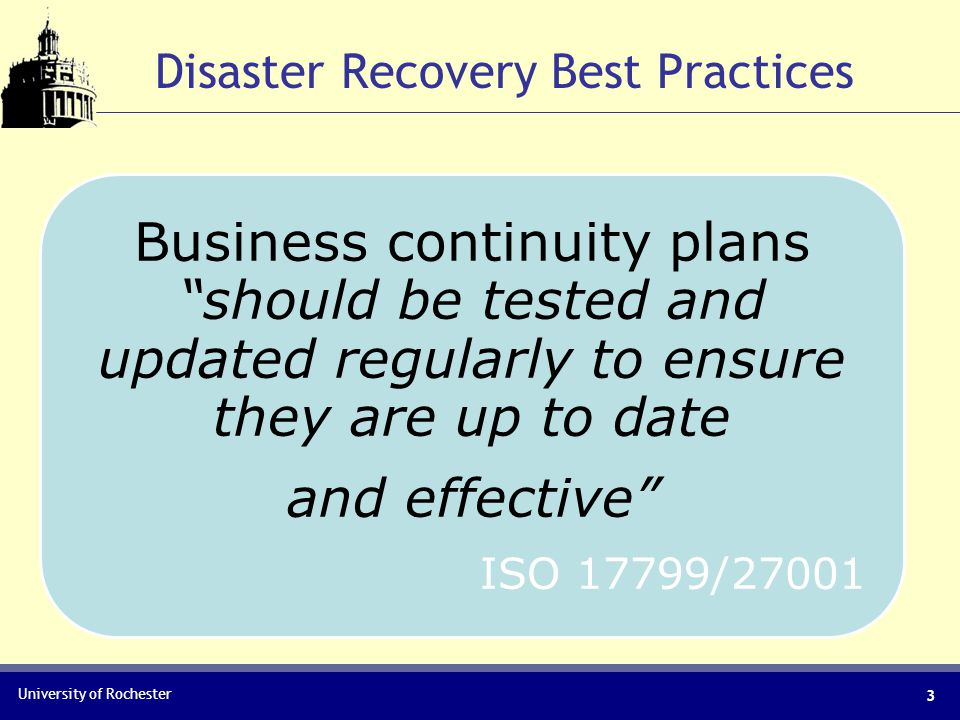 University of Rochester Disaster Recovery Best Practices Business continuity plans should be tested and updated regularly to ensure they are up to date and effective ISO 17799/27001 3