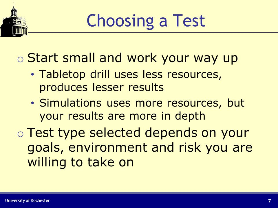 University of Rochester Choosing a Test o Start small and work your way up Tabletop drill uses less resources, produces lesser results Simulations uses more resources, but your results are more in depth o Test type selected depends on your goals, environment and risk you are willing to take on 7