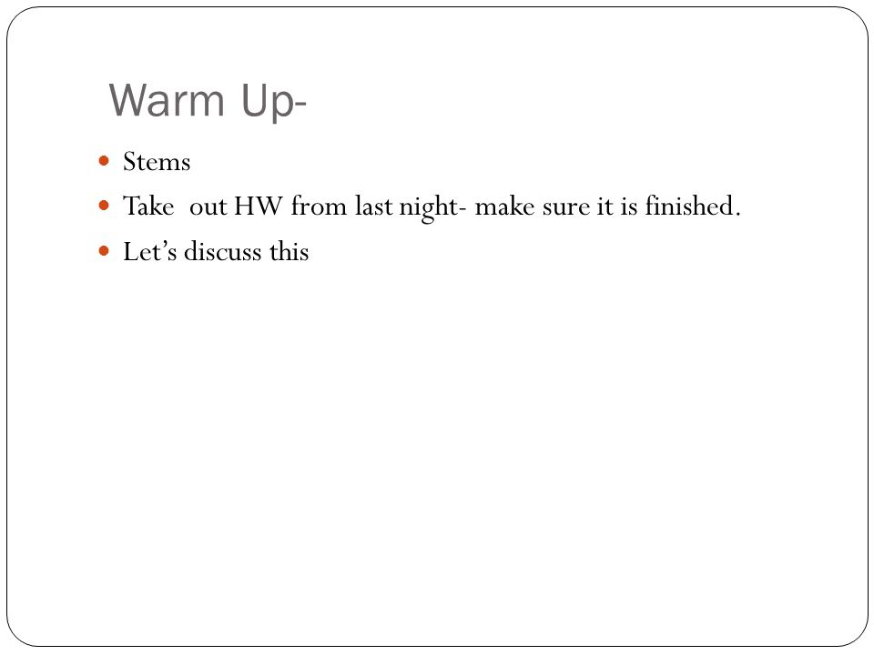 Warm Up- Stems Take out HW from last night- make sure it is finished. Let's discuss this