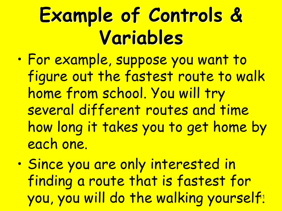 11 Example of Controls & Variables For example, suppose you want to figure out the fastest route to walk home from school. You will try several differ