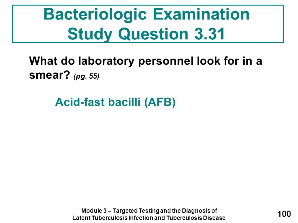 Module 3 – Targeted Testing and the Diagnosis of Latent Tuberculosis Infection and Tuberculosis Disease 100 What do laboratory personnel look for in a