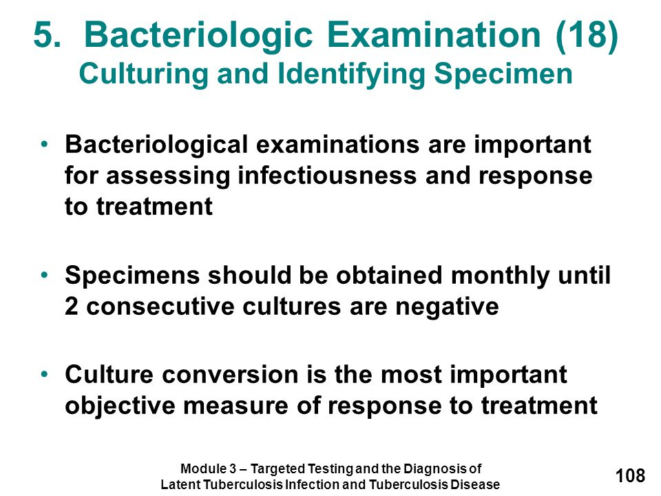 Module 3 – Targeted Testing and the Diagnosis of Latent Tuberculosis Infection and Tuberculosis Disease 108 Bacteriological examinations are important